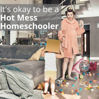 It's okay to be a Hot Mess Homeschooler